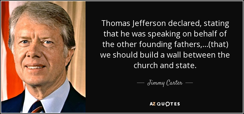Thomas Jefferson declared, stating that he was speaking on behalf of the other founding fathers, ...(that) we should build a wall between the church and state. - Jimmy Carter
