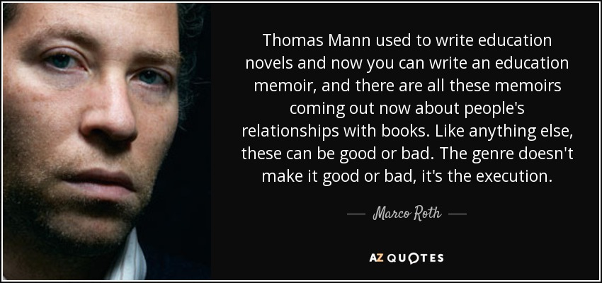 Thomas Mann used to write education novels and now you can write an education memoir, and there are all these memoirs coming out now about people's relationships with books. Like anything else, these can be good or bad. The genre doesn't make it good or bad, it's the execution. - Marco Roth