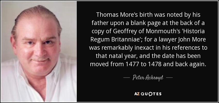 Thomas More's birth was noted by his father upon a blank page at the back of a copy of Geoffrey of Monmouth's 'Historia Regum Britanniae'; for a lawyer John More was remarkably inexact in his references to that natal year, and the date has been moved from 1477 to 1478 and back again. - Peter Ackroyd