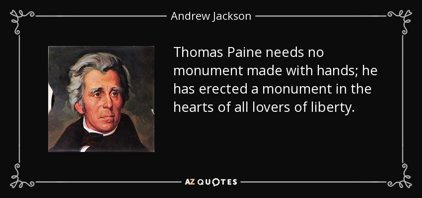 Thomas Paine needs no monument made with hands; he has erected a monument in the hearts of all lovers of liberty. - Andrew Jackson