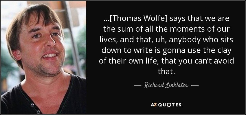 …[Thomas Wolfe] says that we are the sum of all the moments of our lives, and that, uh, anybody who sits down to write is gonna use the clay of their own life, that you can't avoid that. - Richard Linklater