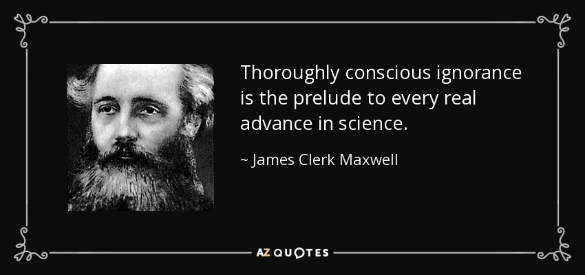 Thoroughly conscious ignorance is the prelude to every real advance in science. - James Clerk Maxwell