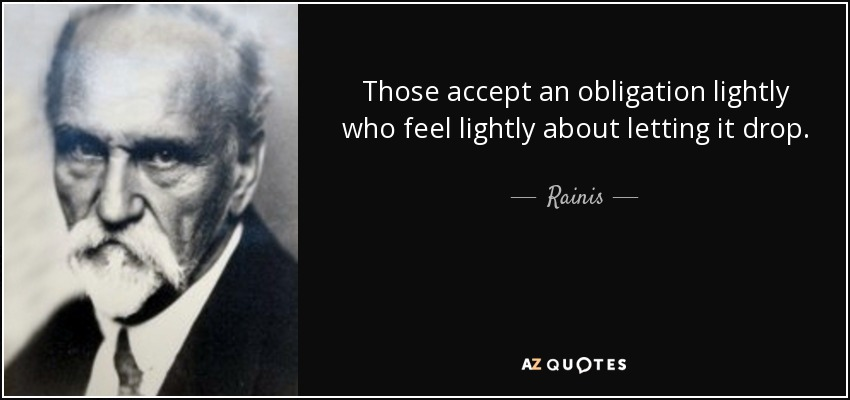 Those accept an obligation lightly who feel lightly about letting it drop. - Rainis
