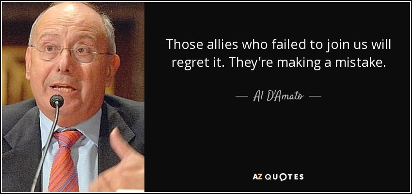 Those allies who failed to join us will regret it. They're making a mistake. - Al D'Amato
