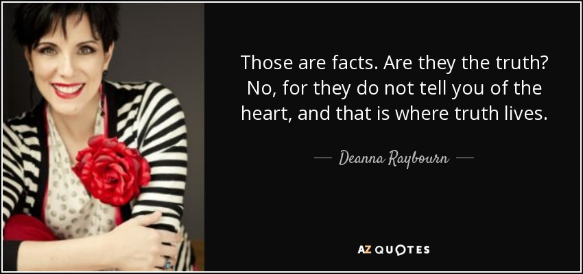 Those are facts. Are they the truth? No, for they do not tell you of the heart, and that is where truth lives. - Deanna Raybourn