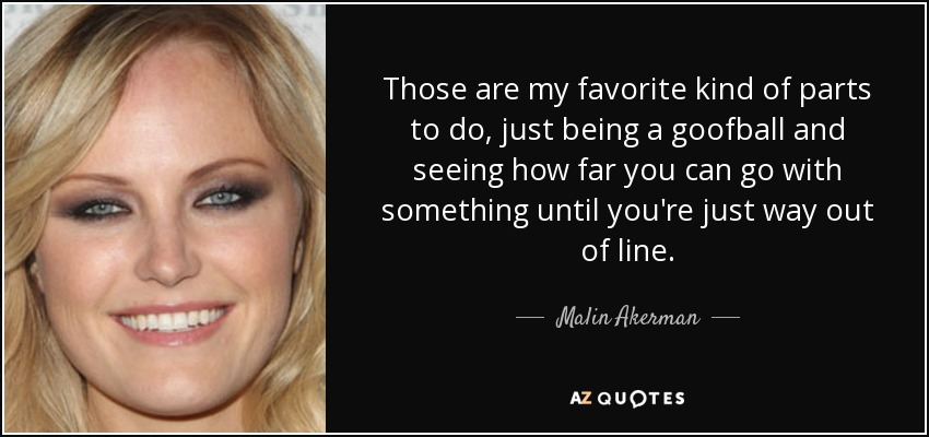 Those are my favorite kind of parts to do, just being a goofball and seeing how far you can go with something until you're just way out of line. - Malin Akerman