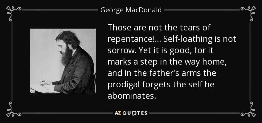 Those are not the tears of repentance!... Self-loathing is not sorrow. Yet it is good, for it marks a step in the way home, and in the father's arms the prodigal forgets the self he abominates. - George MacDonald