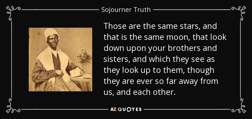 Those are the same stars, and that is the same moon, that look down upon your brothers and sisters, and which they see as they look up to them, though they are ever so far away from us, and each other. - Sojourner Truth