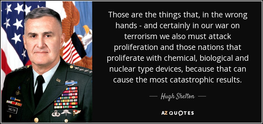 Those are the things that, in the wrong hands - and certainly in our war on terrorism we also must attack proliferation and those nations that proliferate with chemical, biological and nuclear type devices, because that can cause the most catastrophic results. - Hugh Shelton