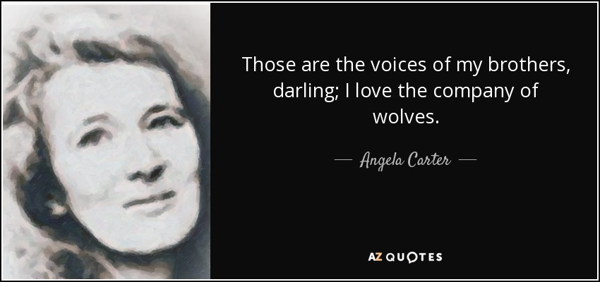 Those are the voices of my brothers, darling; I love the company of wolves. - Angela Carter