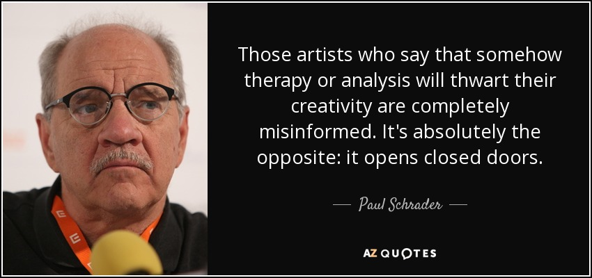 Those artists who say that somehow therapy or analysis will thwart their creativity are completely misinformed. It's absolutely the opposite: it opens closed doors. - Paul Schrader