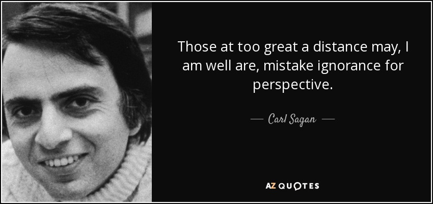 Those at too great a distance may, I am well are, mistake ignorance for perspective. - Carl Sagan