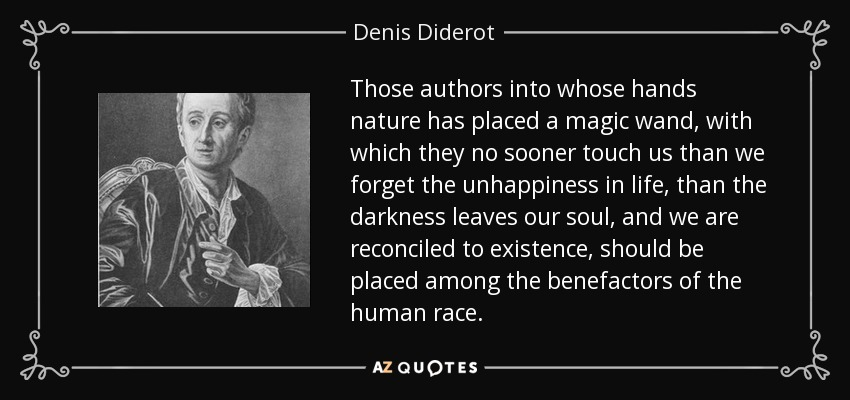 Those authors into whose hands nature has placed a magic wand, with which they no sooner touch us than we forget the unhappiness in life, than the darkness leaves our soul, and we are reconciled to existence, should be placed among the benefactors of the human race. - Denis Diderot