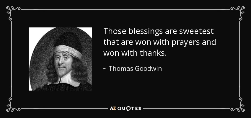Those blessings are sweetest that are won with prayers and won with thanks. - Thomas Goodwin