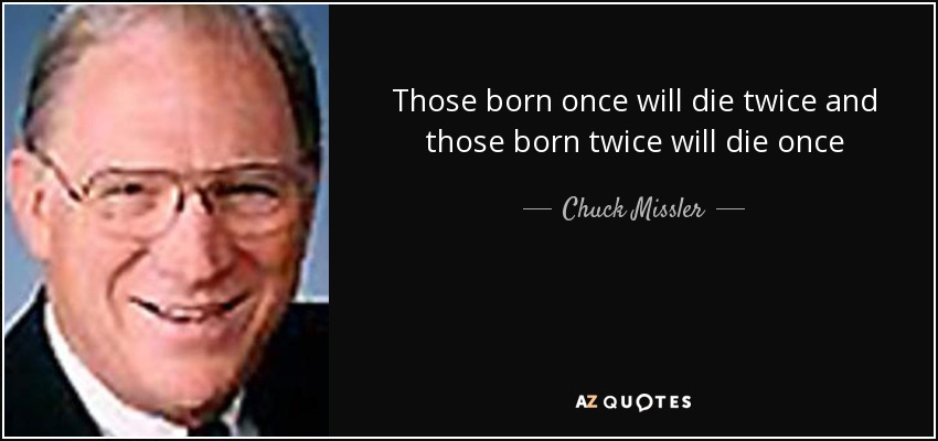 Those born once will die twice and those born twice will die once - Chuck Missler