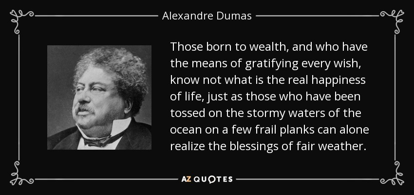 Those born to wealth, and who have the means of gratifying every wish, know not what is the real happiness of life, just as those who have been tossed on the stormy waters of the ocean on a few frail planks can alone realize the blessings of fair weather. - Alexandre Dumas