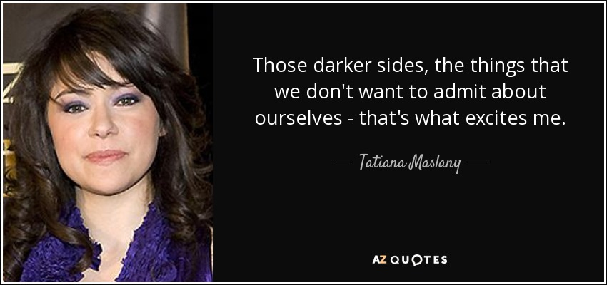 Those darker sides, the things that we don't want to admit about ourselves - that's what excites me. - Tatiana Maslany