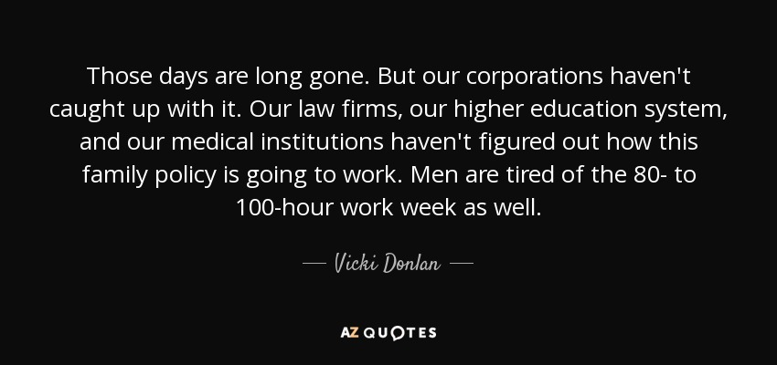 Those days are long gone. But our corporations haven't caught up with it. Our law firms, our higher education system, and our medical institutions haven't figured out how this family policy is going to work. Men are tired of the 80- to 100-hour work week as well. - Vicki Donlan