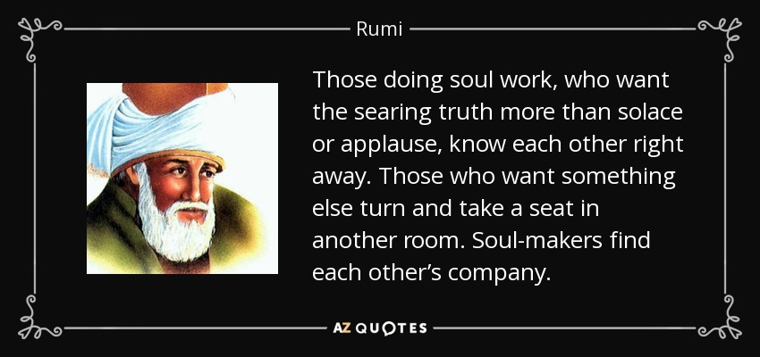 Those doing soul work, who want the searing truth more than solace or applause, know each other right away. Those who want something else turn and take a seat in another room. Soul-makers find each other's company. - Rumi