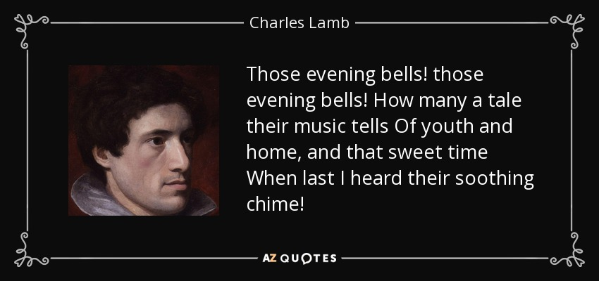 Those evening bells! those evening bells! How many a tale their music tells Of youth and home, and that sweet time When last I heard their soothing chime! - Charles Lamb