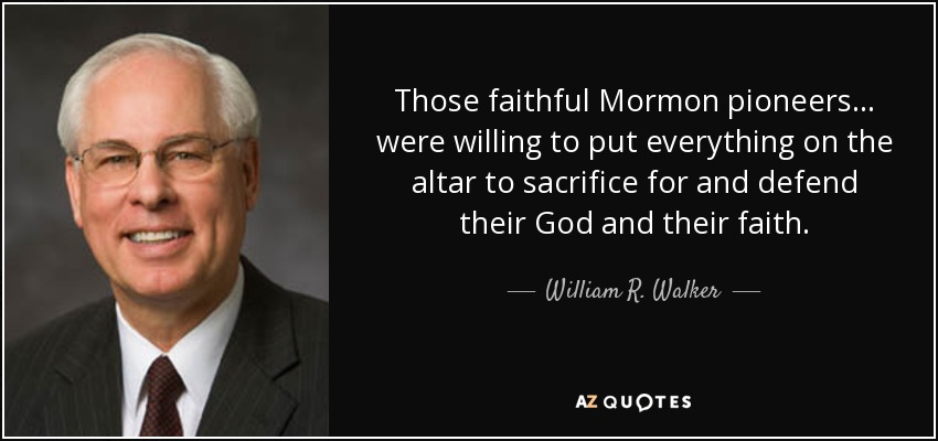 Those faithful Mormon pioneers ... were willing to put everything on the altar to sacrifice for and defend their God and their faith. - William R. Walker