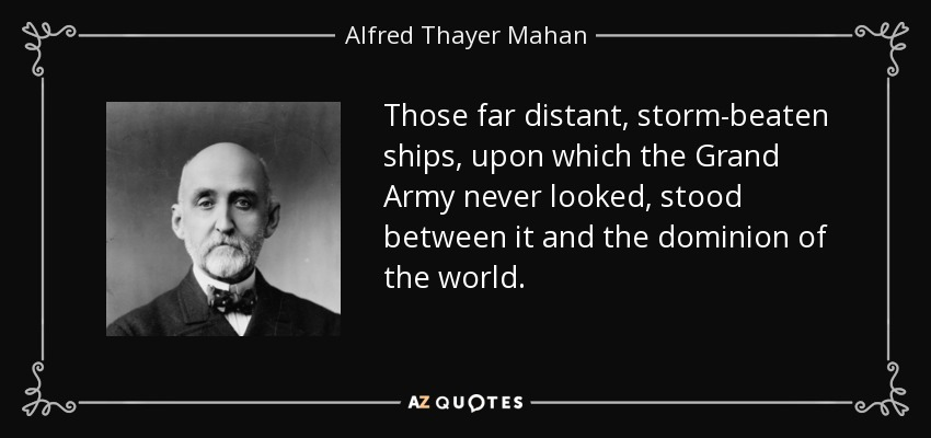 Those far distant, storm-beaten ships, upon which the Grand Army never looked, stood between it and the dominion of the world. - Alfred Thayer Mahan