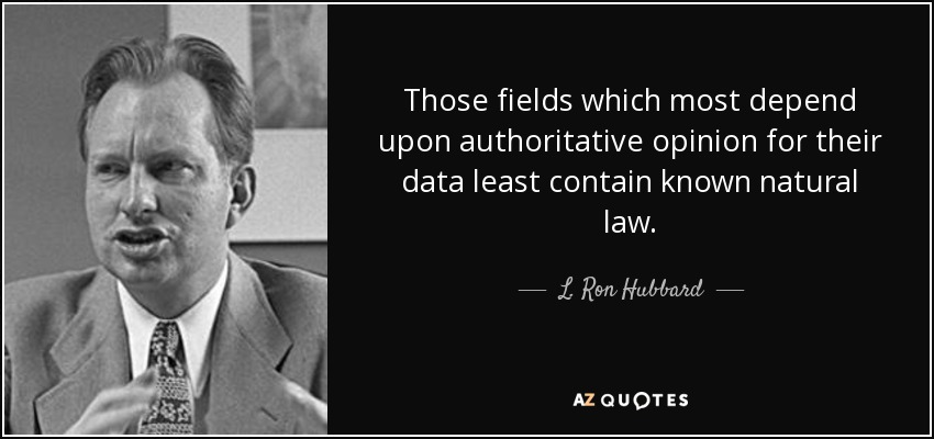 Those fields which most depend upon authoritative opinion for their data least contain known natural law. - L. Ron Hubbard