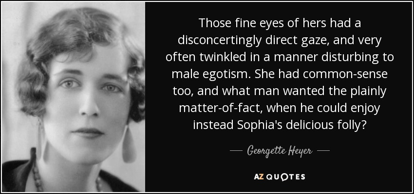 Those fine eyes of hers had a disconcertingly direct gaze, and very often twinkled in a manner disturbing to male egotism. She had common-sense too, and what man wanted the plainly matter-of-fact, when he could enjoy instead Sophia's delicious folly? - Georgette Heyer