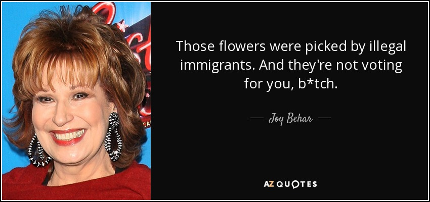 Those flowers were picked by illegal immigrants. And they're not voting for you, b*tch. - Joy Behar