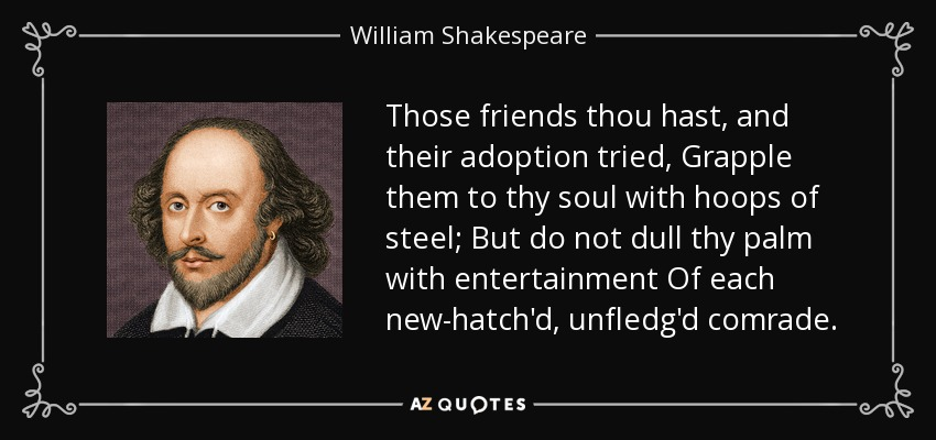 Those friends thou hast, and their adoption tried, Grapple them to thy soul with hoops of steel; But do not dull thy palm with entertainment Of each new-hatch'd, unfledg'd comrade. - William Shakespeare