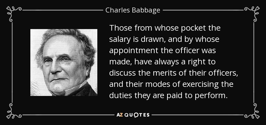 Those from whose pocket the salary is drawn, and by whose appointment the officer was made, have always a right to discuss the merits of their officers, and their modes of exercising the duties they are paid to perform. - Charles Babbage