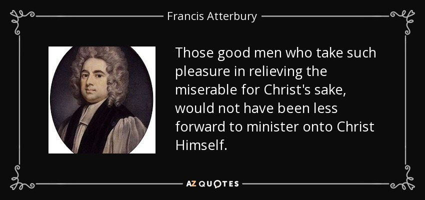 Those good men who take such pleasure in relieving the miserable for Christ's sake, would not have been less forward to minister onto Christ Himself. - Francis Atterbury