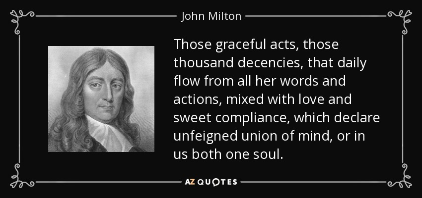 Those graceful acts, those thousand decencies, that daily flow from all her words and actions, mixed with love and sweet compliance, which declare unfeigned union of mind, or in us both one soul. - John Milton