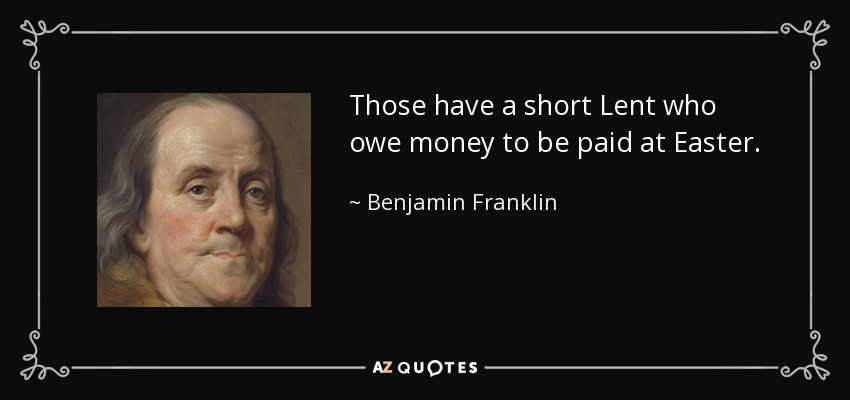 Those have a short Lent who owe money to be paid at Easter. - Benjamin Franklin