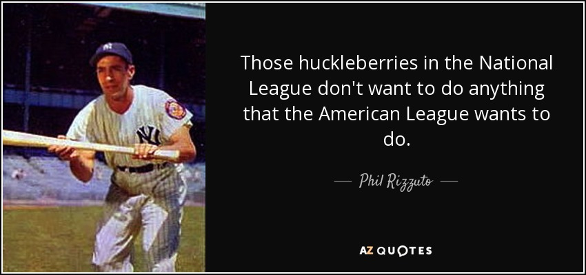Those huckleberries in the National League don't want to do anything that the American League wants to do. - Phil Rizzuto
