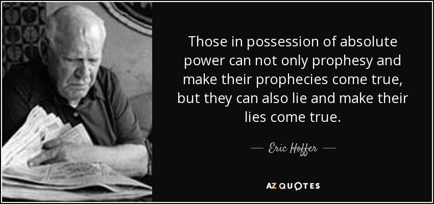 Those in possession of absolute power can not only prophesy and make their prophecies come true, but they can also lie and make their lies come true. - Eric Hoffer