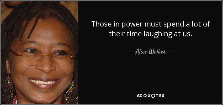 Those in power must spend a lot of their time laughing at us. - Alice Walker
