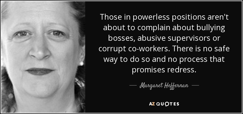 Those in powerless positions aren't about to complain about bullying bosses, abusive supervisors or corrupt co-workers. There is no safe way to do so and no process that promises redress. - Margaret Heffernan