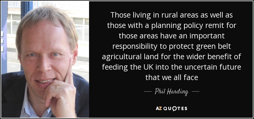 Those living in rural areas as well as those with a planning policy remit for those areas have an important responsibility to protect green belt agricultural land for the wider benefit of feeding the UK into the uncertain future that we all face - Phil Harding