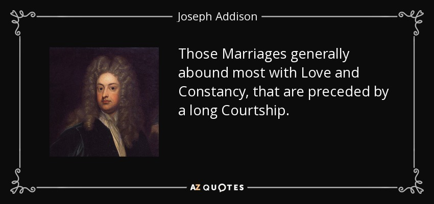 Those Marriages generally abound most with Love and Constancy, that are preceded by a long Courtship. - Joseph Addison