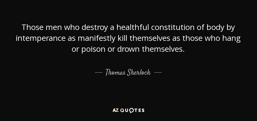 Those men who destroy a healthful constitution of body by intemperance as manifestly kill themselves as those who hang or poison or drown themselves. - Thomas Sherlock