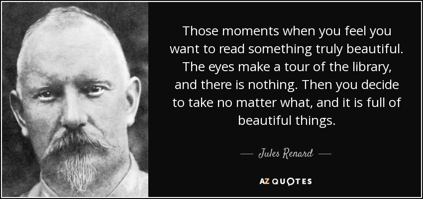Those moments when you feel you want to read something truly beautiful. The eyes make a tour of the library, and there is nothing. Then you decide to take no matter what, and it is full of beautiful things. - Jules Renard