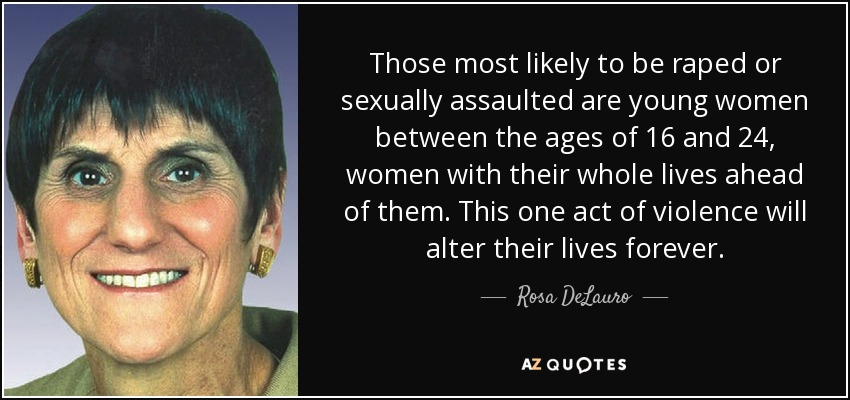 Those most likely to be raped or sexually assaulted are young women between the ages of 16 and 24, women with their whole lives ahead of them. This one act of violence will alter their lives forever. - Rosa DeLauro
