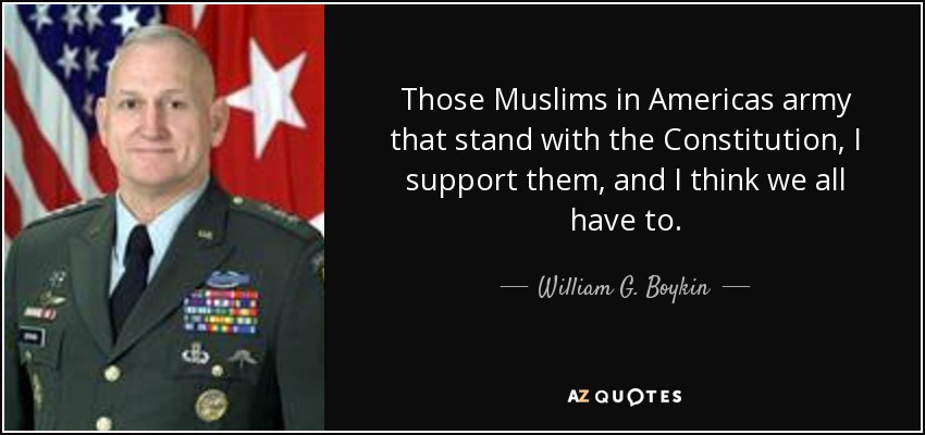 Those Muslims in Americas army that stand with the Constitution, I support them, and I think we all have to. - William G. Boykin