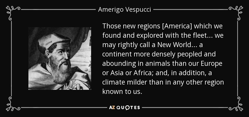 Those new regions [America] which we found and explored with the fleet . . . we may rightly call a New World . . . a continent more densely peopled and abounding in animals than our Europe or Asia or Africa; and, in addition, a climate milder than in any other region known to us. - Amerigo Vespucci
