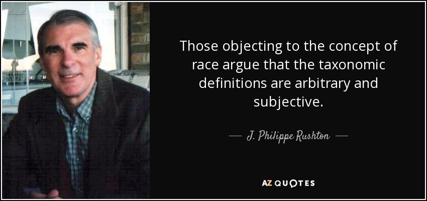 Those objecting to the concept of race argue that the taxonomic definitions are arbitrary and subjective. - J. Philippe Rushton