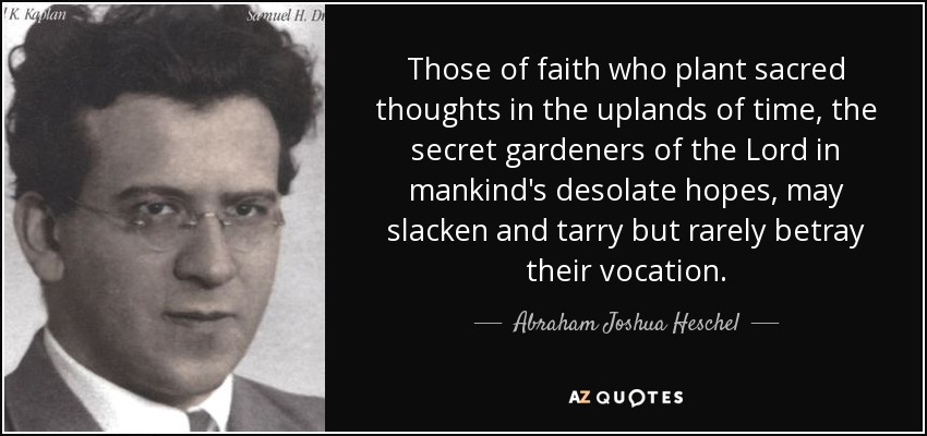 Those of faith who plant sacred thoughts in the uplands of time, the secret gardeners of the Lord in mankind's desolate hopes, may slacken and tarry but rarely betray their vocation. - Abraham Joshua Heschel