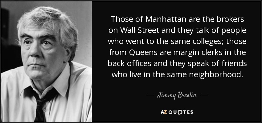 Those of Manhattan are the brokers on Wall Street and they talk of people who went to the same colleges; those from Queens are margin clerks in the back offices and they speak of friends who live in the same neighborhood. - Jimmy Breslin
