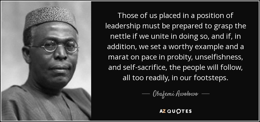 Those of us placed in a position of leadership must be prepared to grasp the nettle if we unite in doing so, and if, in addition, we set a worthy example and a marat on pace in probity, unselfishness, and self-sacrifice, the people will follow, all too readily, in our footsteps. - Obafemi Awolowo