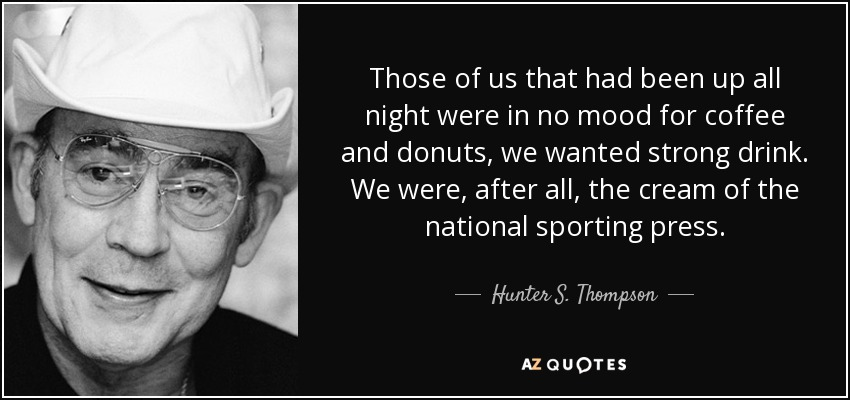 Those of us that had been up all night were in no mood for coffee and donuts, we wanted strong drink. We were, after all, the cream of the national sporting press. - Hunter S. Thompson